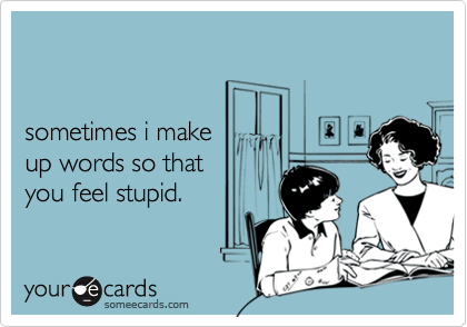 sometimes i make up words so that you feel stupid.