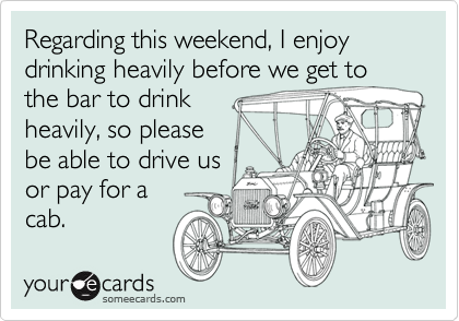 Regarding this weekend, I enjoy drinking heavily before we get to the bar to drink 