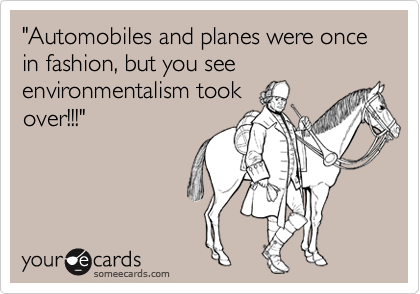 """Automobiles and planes were once in fashion, but you see environmentalism took