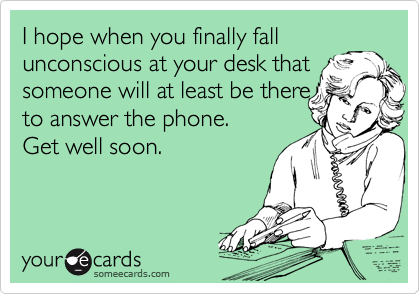I hope when you finally fall unconscious at your desk that someone will at least be there to answer the phone. Get well soon.