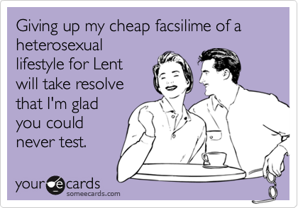 Giving up my cheap facsilime of a heterosexuallifestyle for Lentwill take resolvethat I'm gladyou couldnever test.