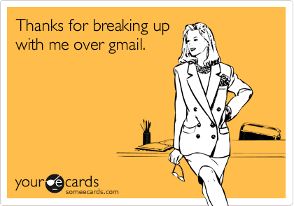 Thanks for breaking upwith me over gmail.