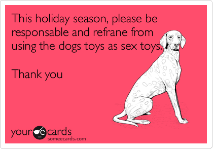 This holiday season, please be responsable and refrane from using the dogs toys as sex toys.  Thank you