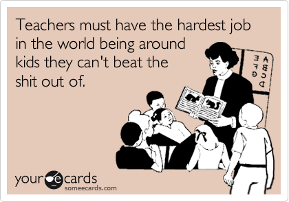 Teachers must have the hardest job in the world being around  
