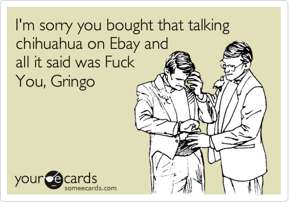 I'm sorry you bought that talking chihuahua on Ebay andall it said was FuckYou, Gringo