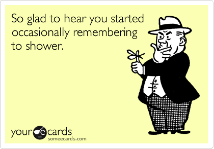 So glad to hear you startedoccasionally remembering to shower.