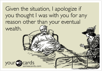 Given the situation, I apologize if you thought I was with you for any reason other than your eventual wealth.
