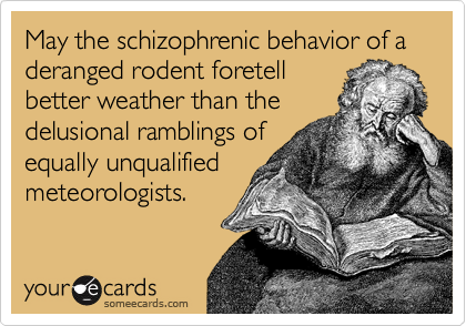 May the schizophrenic behavior of a deranged rodent foretell  better weather than the delusional ramblings of equally unqualified meteorologists.