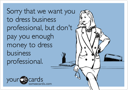 Sorry that we want youto dress businessprofessional, but don'tpay you enoughmoney to dressbusinessprofessional.