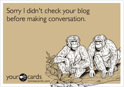 Sorry I didn't check your blog before making conversation.