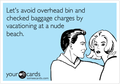 Let's avoid overhead bin and checked baggage charges by vacationing at a nude beach.