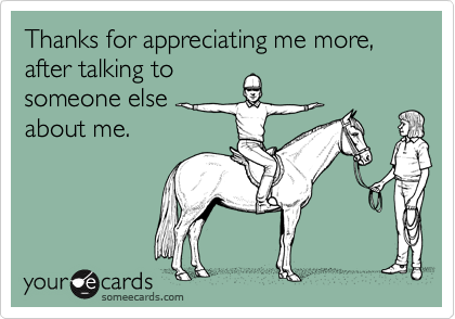 Thanks for appreciating me more, after talking tosomeone elseabout me.