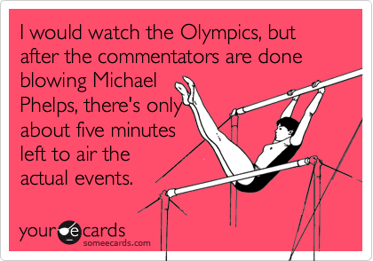 I would watch the Olympics, but after the commentators are done blowing Michael Phelps, there's onlyabout five minutesleft to air theactual events.