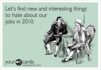Let's find new and interesting things to hate about our jobs in 2010.