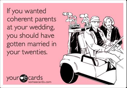 If you wantedcoherent parentsat your wedding,you should havegotten married inyour twenties.