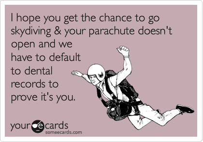 I hope you get the chance to go skydiving & your parachute doesn't open and wehave to defaultto dentalrecords toprove it's you.