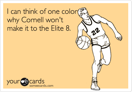 I can think of one color why Cornell won't make it to the Elite 8.