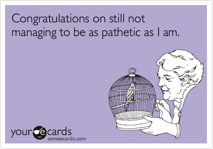 Congratulations on still not managing to be as pathetic as I am.