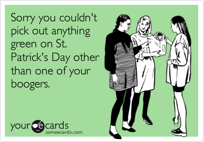 Sorry you couldn'tpick out anythinggreen on St.Patrick's Day otherthan one of yourboogers.