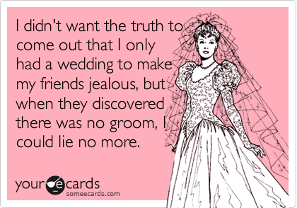 I didn't want the truth tocome out that I onlyhad a wedding to makemy friends jealous, butwhen they discoveredthere was no groom, Icould lie no more.