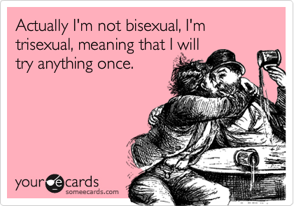 Actually I'm not bisexual, I'm trisexual, meaning that I willtry anything once.