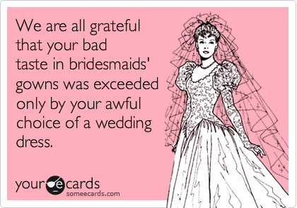 We are all grateful that your badtaste in bridesmaids'gowns was exceededonly by your awfulchoice of a weddingdress.