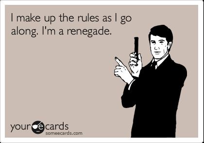 I make up the rules as I goalong. I'm a renegade.