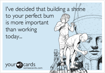 I've decided that building a shrine to your perfect bum is more important than working today...