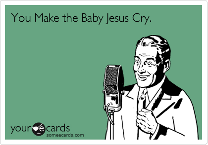 You Make the Baby Jesus Cry.