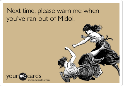 Next time, please warn me when you've ran out of Midol.