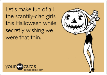 Let's make fun of all the scantily-clad girls this Halloween while secretly wishing we were that thin.