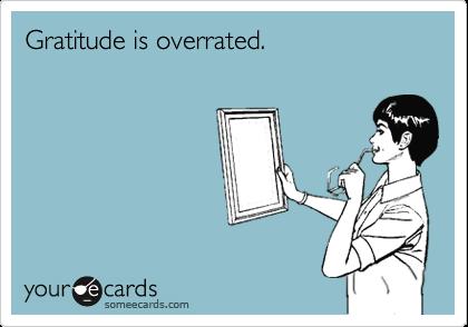 Gratitude is overrated.