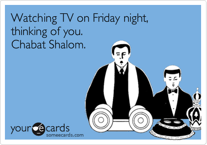 Watching TV on Friday night, thinking of you.Chabat Shalom.