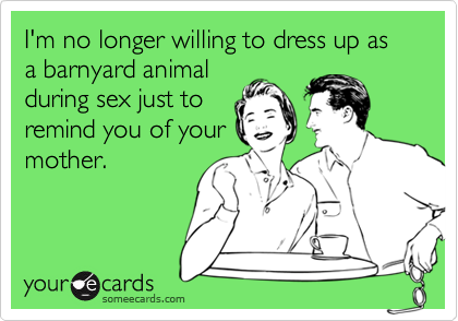 I'm no longer willing to dress up as a barnyard animalduring sex just toremind you of yourmother.