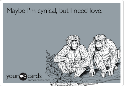 Maybe I'm cynical, but I need love.