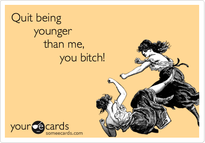 Quit being       younger          than me,               you bitch!