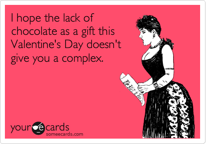 I hope the lack of chocolate as a gift this Valentine's Day doesn't give you a complex.
