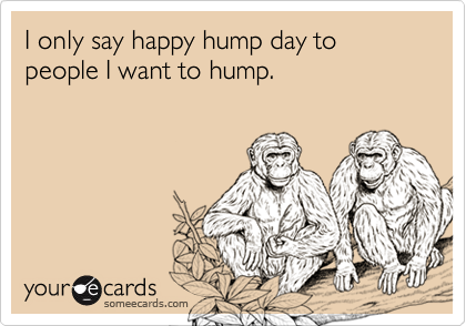 I only say happy hump day to people I want to hump.