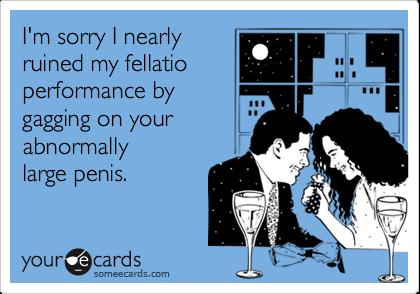 I'm sorry I nearlyruined my fellatio    performance bygagging on yourabnormally large penis.
