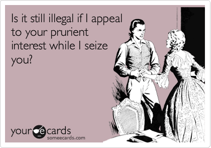 Is it still illegal if I appealto your prurientinterest while I seizeyou?