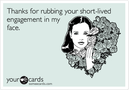Thanks for rubbing your short-lived engagement in my