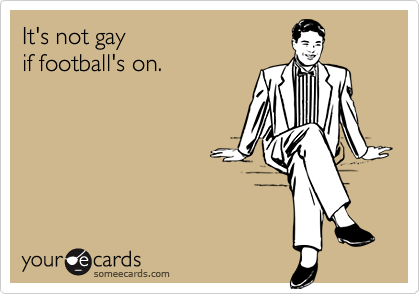 It's not gay if football's on.