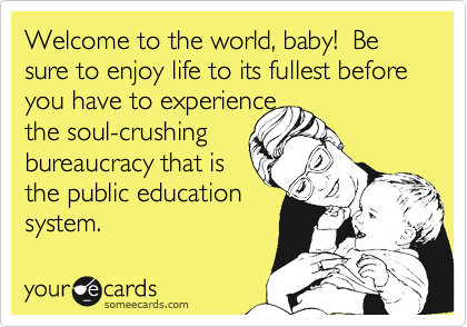 Welcome to the world, baby!  Be sure to enjoy life to its fullest before you have to experience