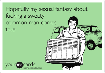 Hopefully my sexual fantasy about fucking a sweaty common man comes true