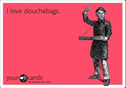 I love douchebags.