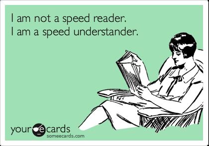 I am not a speed reader.I am a speed understander.
