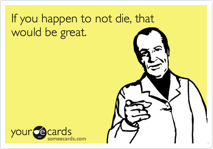 If you happen to not die, that would be great.