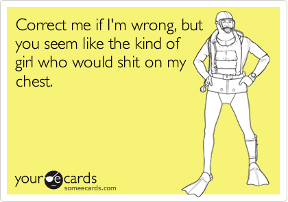 Correct me if I'm wrong, butyou seem like the kind ofgirl who would shit on mychest.