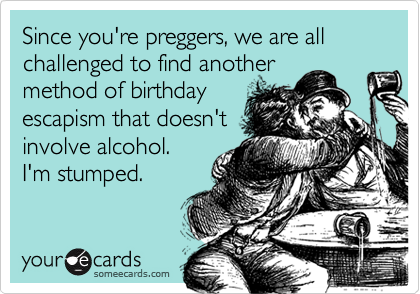 Since you're preggers, we are all challenged to find another method of birthday escapism that doesn't involve alcohol.   I'm stumped.