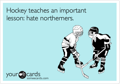 Hockey teaches an important lesson: hate northerners.